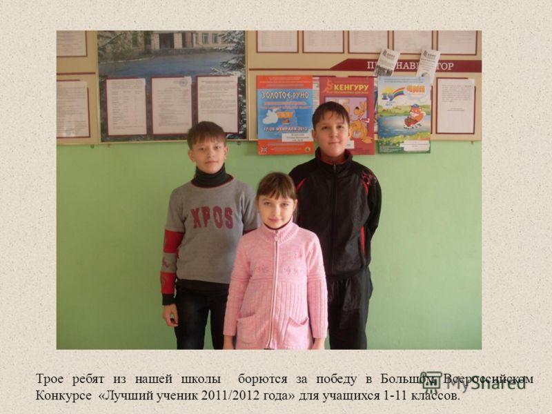 Трое ребят из нашей школы борются за победу в Большом Всероссийском Конкурсе «Лучший ученик 2011/2012 года» для учащихся 1-11 классов.