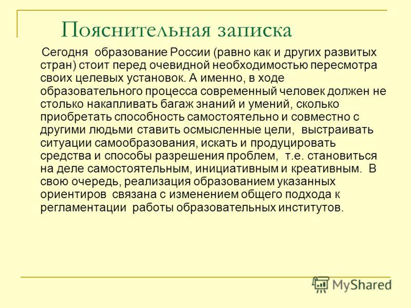 Пояснительная записка Сегодня образование России (равно как и других развитых стран) стоит перед очевидной необходимостью пересмотра своих целевых установок. А именно, в ходе образовательного процесса современный человек должен не столько накапливать