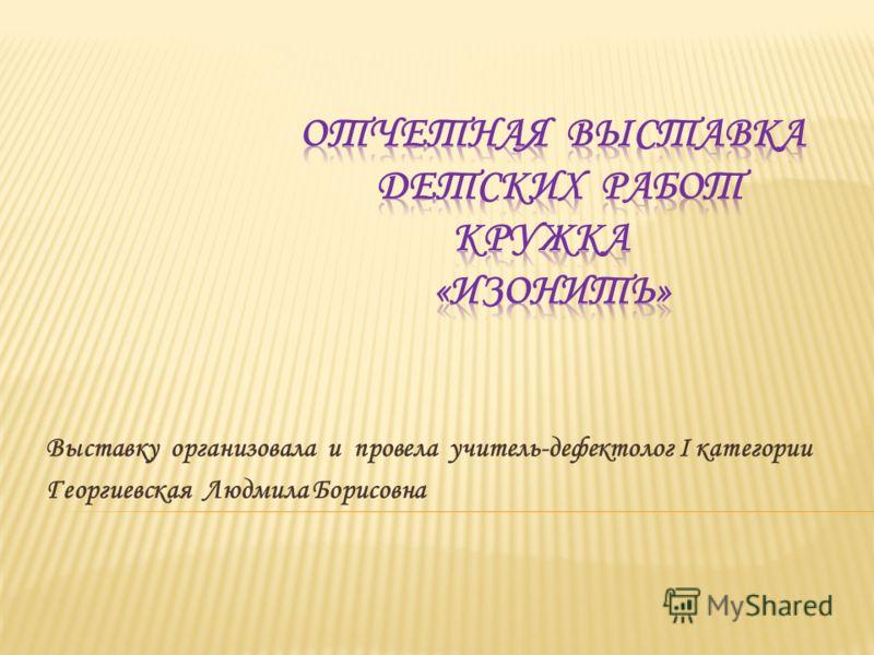 Выставку организовала и провела учитель-дефектолог I категории Георгиевская Людмила Борисовна