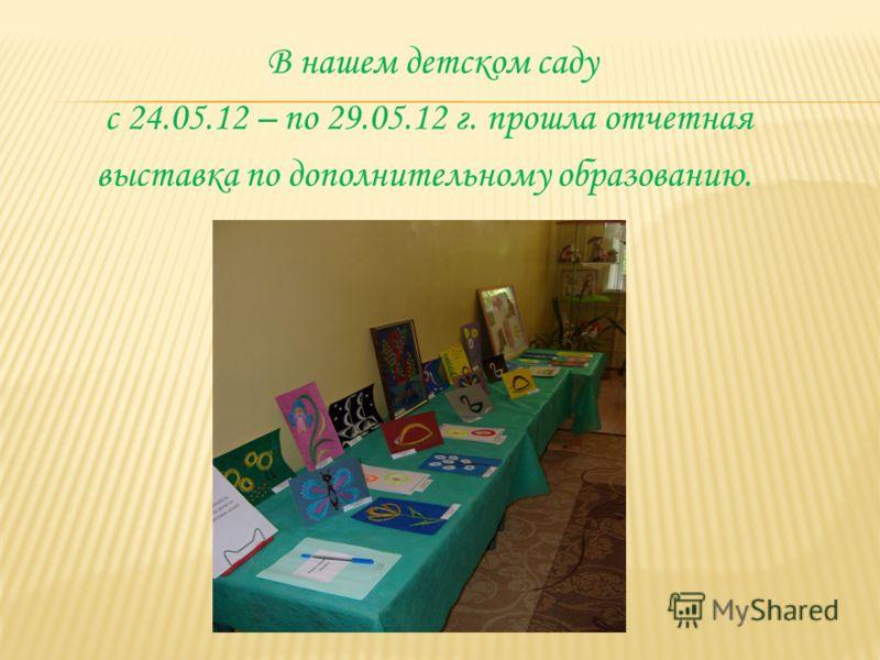 В нашем детском саду с 24.05.12 – по 29.05.12 г. прошла отчетная выставка по дополнительному образованию.