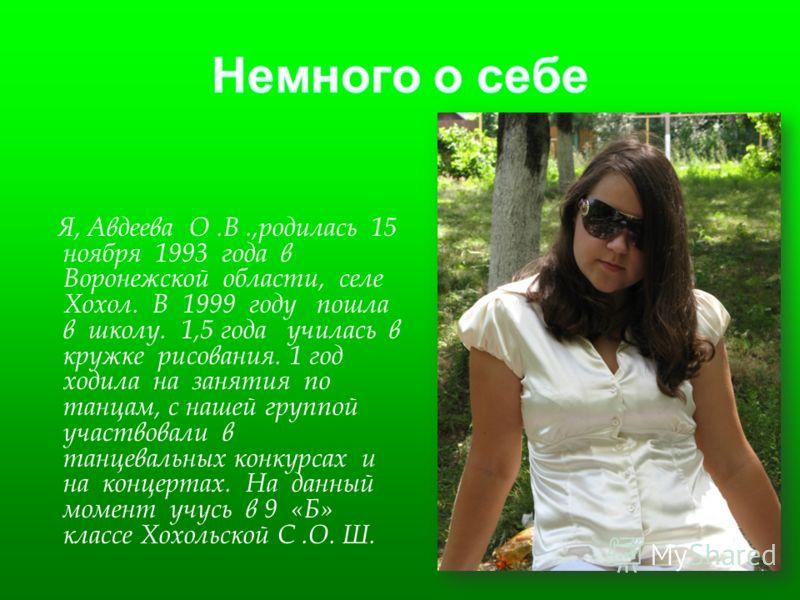 Я, Авдеева О.В.,родилась 15 ноября 1993 года в Воронежской области, селе Хохол. В 1999 году пошла в школу. 1,5 года училась в кружке рисования. 1 год ходила на занятия по танцам, с нашей группой участвовали в танцевальных конкурсах и на концертах. На