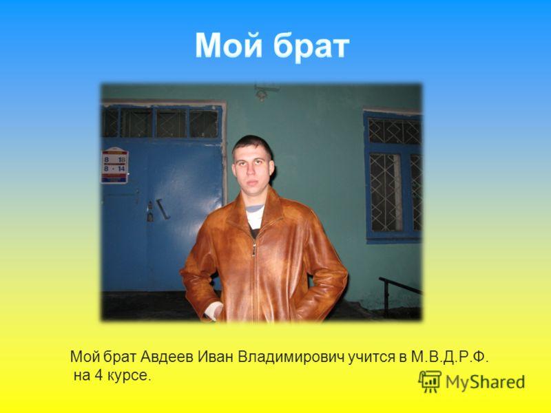 Мой брат Авдеев Иван Владимирович учится в М.В.Д.Р.Ф. на 4 курсе.