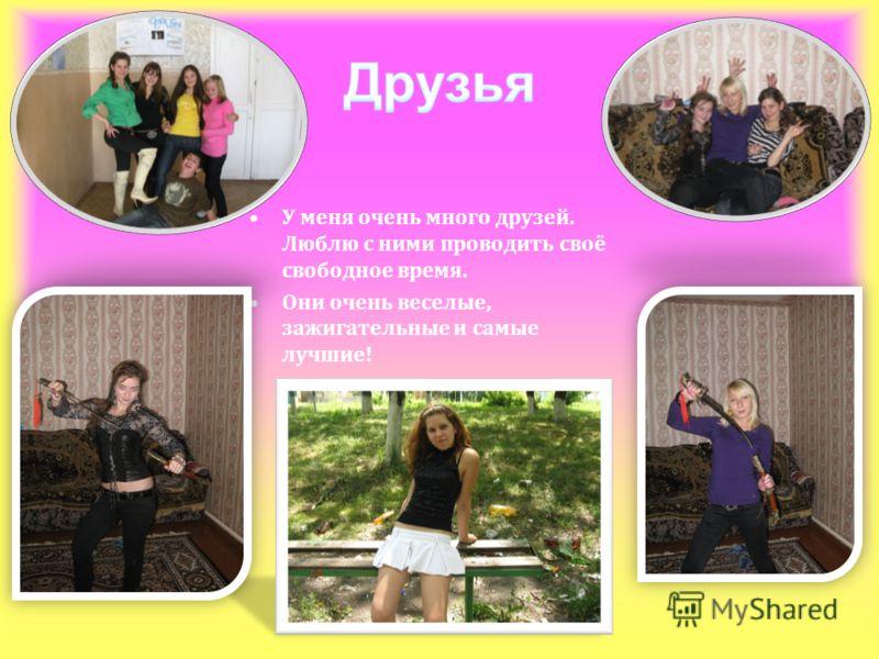 У меня очень много друзей. Люблю с ними проводить своё свободное время. Они очень веселые, зажигательные и самые лучшие!