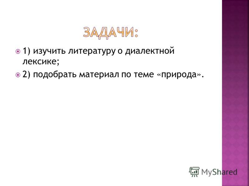 1) изучить литературу о диалектной лексике; 2) подобрать материал по теме «природа».
