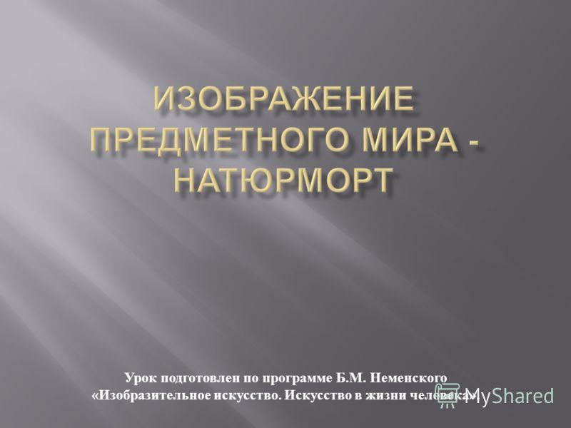 Урок подготовлен по программе Б. М. Неменского « Изобразительное искусство. Искусство в жизни человека ».