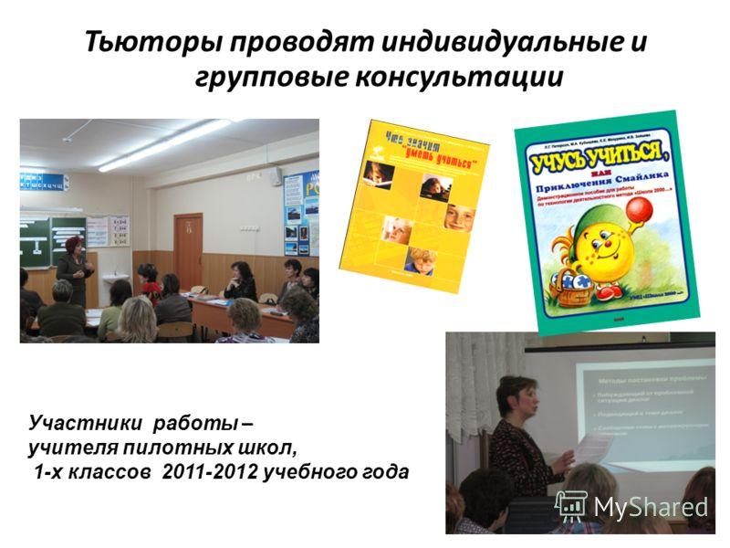 Тьюторы проводят индивидуальные и групповые консультации 22 Участники работы – учителя пилотных школ, 1-х классов 2011-2012 учебного года