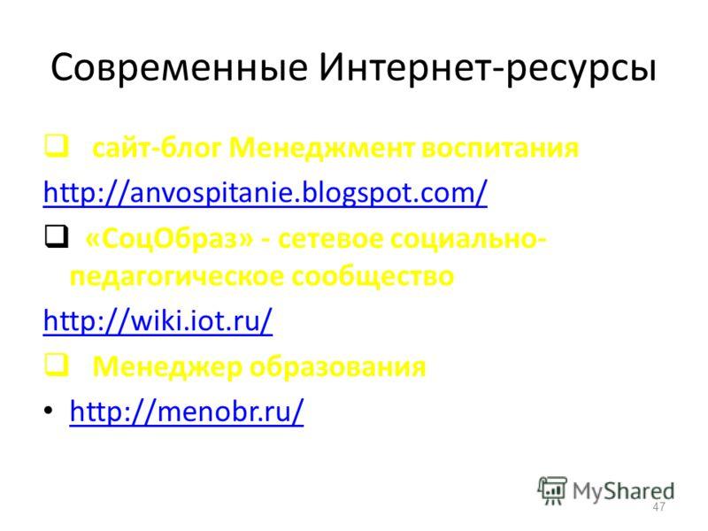Современные Интернет-ресурсы сайт-блог Менеджмент воспитания http://anvospitanie.blogspot.com/ «СоцОбраз» - сетевое социально- педагогическое сообщество http://wiki.iot.ru/ Менеджер образования http://menobr.ru/ 47