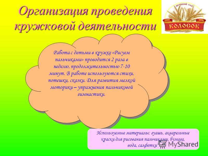 Организация проведения кружковой деятельности Работа с детьми в кружке «Рисуем пальчиками» проводится 2 раза в неделю, продолжительностью 7-10 минут.
