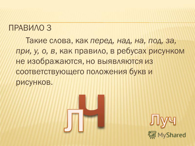 ПРАВИЛО 3 Такие слова, как перед, над, на, под, за, при, у, о, в, как правило, в ребусах рисунком не изображаются, но выявляются из соответствующего положения букв и рисунков.