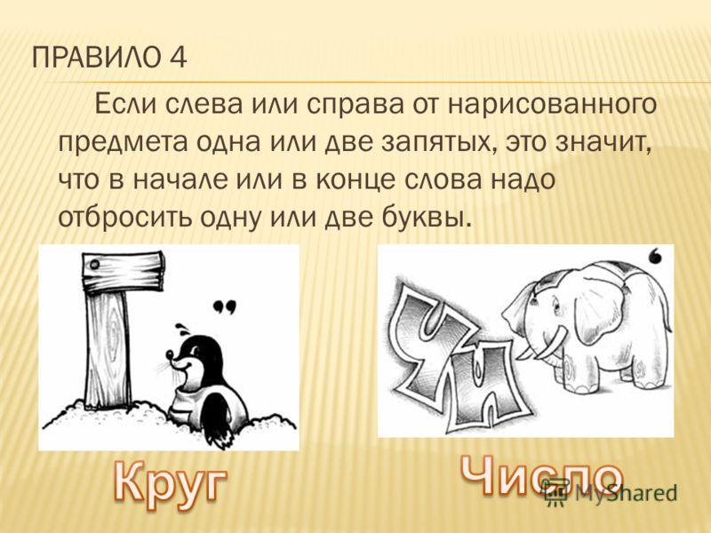 ПРАВИЛО 4 Если слева или справа от нарисованного предмета одна или две запятых, это значит, что в начале или в конце слова надо отбросить одну или две буквы.