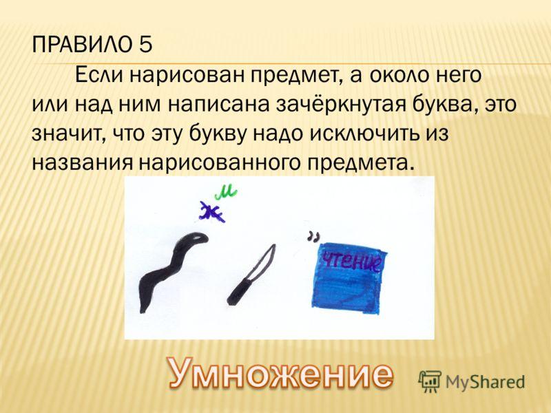ПРАВИЛО 5 Если нарисован предмет, а около него или над ним написана зачёркнутая буква, это значит, что эту букву надо исключить из названия нарисованного предмета.