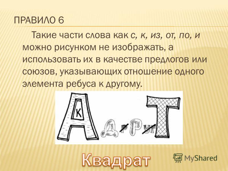 ПРАВИЛО 6 Такие части слова как с, к, из, от, по, и можно рисунком не изображать, а использовать их в качестве предлогов или союзов, указывающих отношение одного элемента ребуса к другому.