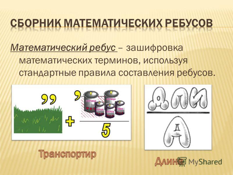 Математический ребус – зашифровка математических терминов, используя стандартные правила составления ребусов.