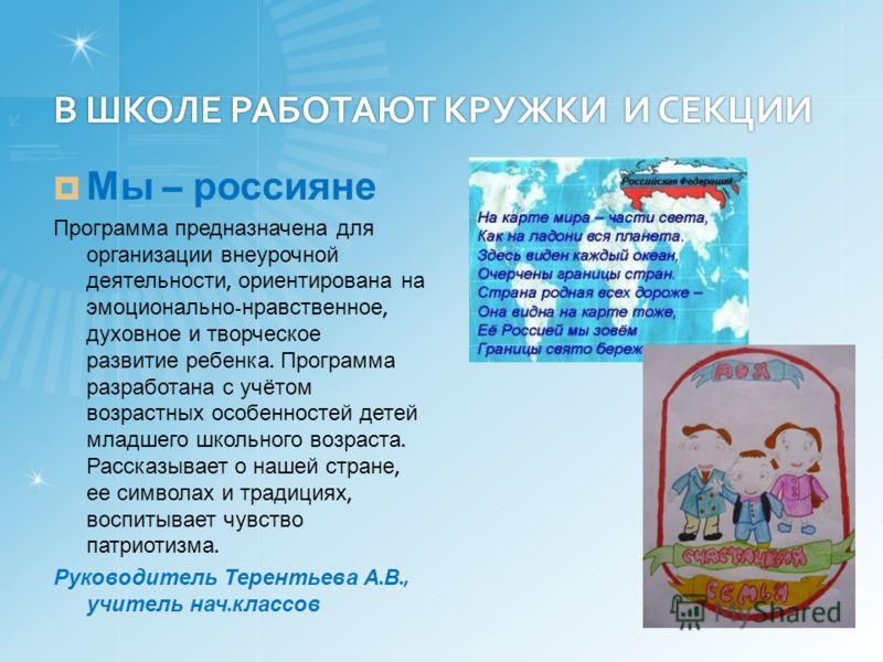 В ШКОЛЕ РАБОТАЮТ КРУЖКИ И СЕКЦИИ Мы – россияне Программа предназначена для организации внеурочной деятельности, ориентирована на эмоционально - нравственное, духовное и творческое развитие ребенка. Программа разработана с учётом возрастных особенност