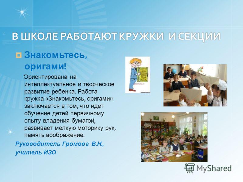 В ШКОЛЕ РАБОТАЮТ КРУЖКИ И СЕКЦИИ В ШКОЛЕ РАБОТАЮТ КРУЖКИ И СЕКЦИИ Знакомьтесь, оригами ! Ориентирована на интеллектуальное и творческое развитие ребенка. Работа кружка « Знакомьтесь, оригами » заключается в том, что идет обучение детей первичному опы