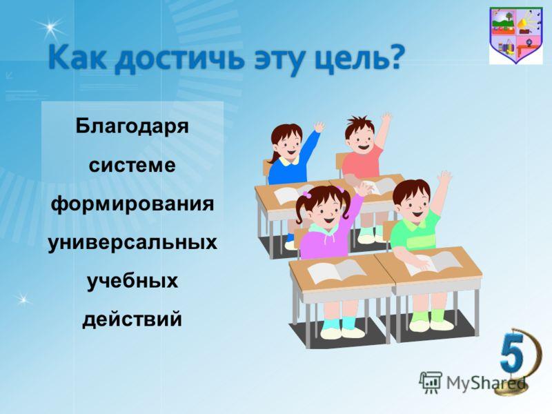 Как достичь эту цель? Благодаря системе формирования универсальных учебных действий