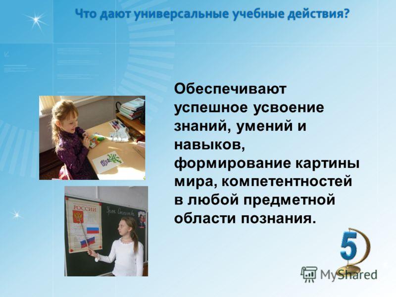 Что дают универсальные учебные действия? Что дают универсальные учебные действия? Обеспечивают успешное усвоение знаний, умений и навыков, формирование картины мира, компетентностей в любой предметной области познания.