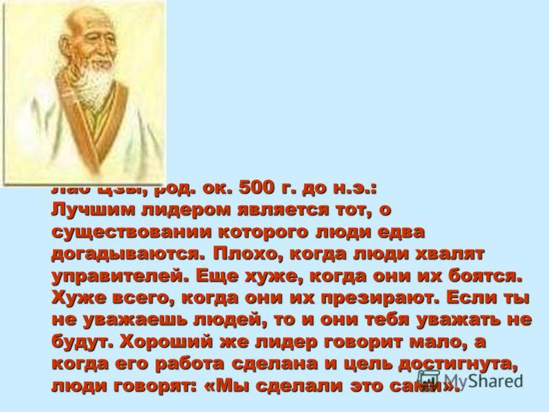 Лао Цзы, род. ок. 500 г. до н.э.: Лучшим лидером является тот, о существовании которого люди едва догадываются. Плохо, когда люди хвалят управителей. Еще хуже, когда они их боятся. Хуже всего, когда они их презирают. Если ты не уважаешь людей, то и о