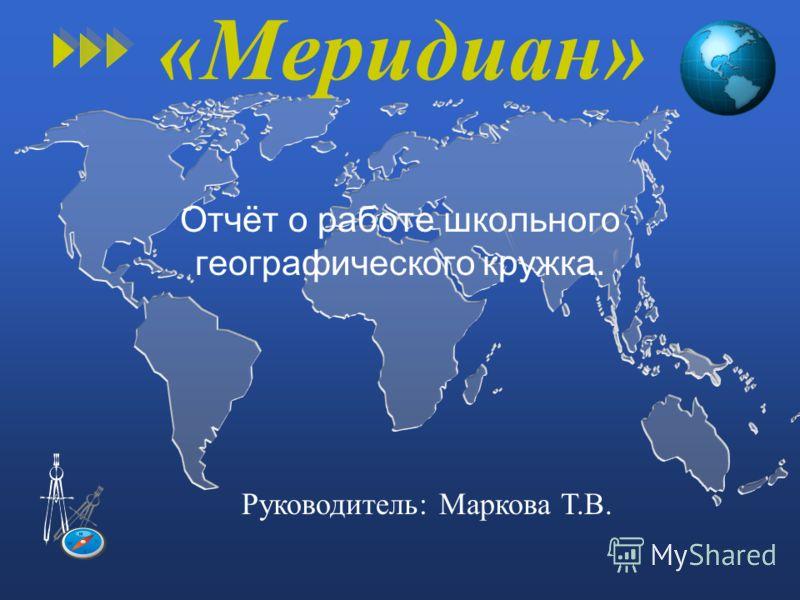 «Меридиан» Отчёт о работе школьного географического кружка. Руководитель: Маркова Т.В.