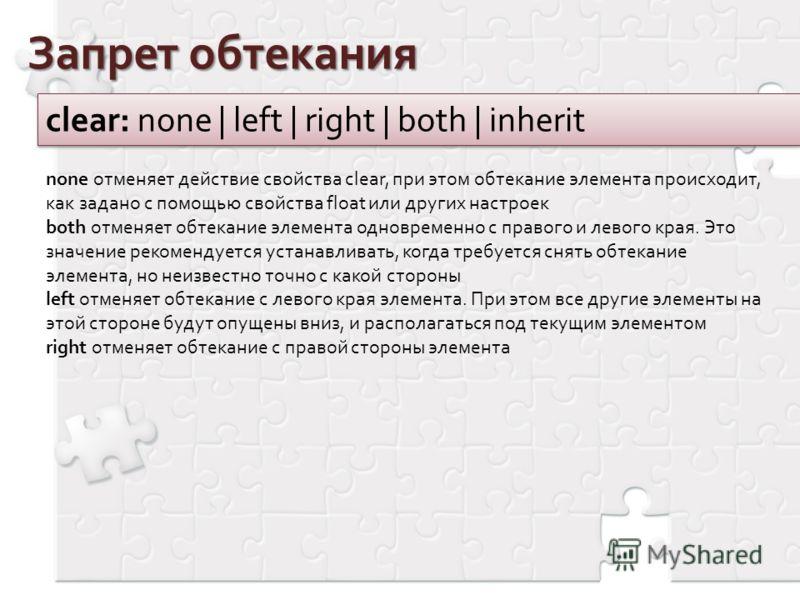 Запрет обтекания clear: none | left | right | both | inherit none отменяет действие свойства clear, при этом обтекание элемента происходит, как задано с помощью свойства float или других настроек both отменяет обтекание элемента одновременно с правог