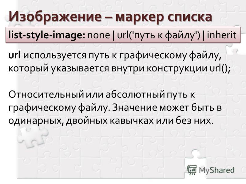 Изображение – маркер списка list-style-image: none | url('путь к файлу') | inherit url используется путь к графическому файлу, который указывается внутри конструкции url(); Относительный или абсолютный путь к графическому файлу. Значение может быть в
