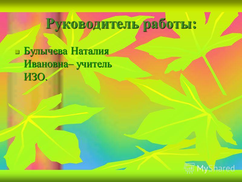 Руководитель работы: Булычева Наталия Ивановна– учитель ИЗО. Булычева Наталия Ивановна– учитель ИЗО.