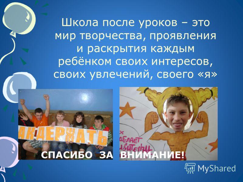 Школа после уроков – это мир творчества, проявления и раскрытия каждым ребёнком своих интересов, своих увлечений, своего «я» СПАСИБО ЗА ВНИМАНИЕ!