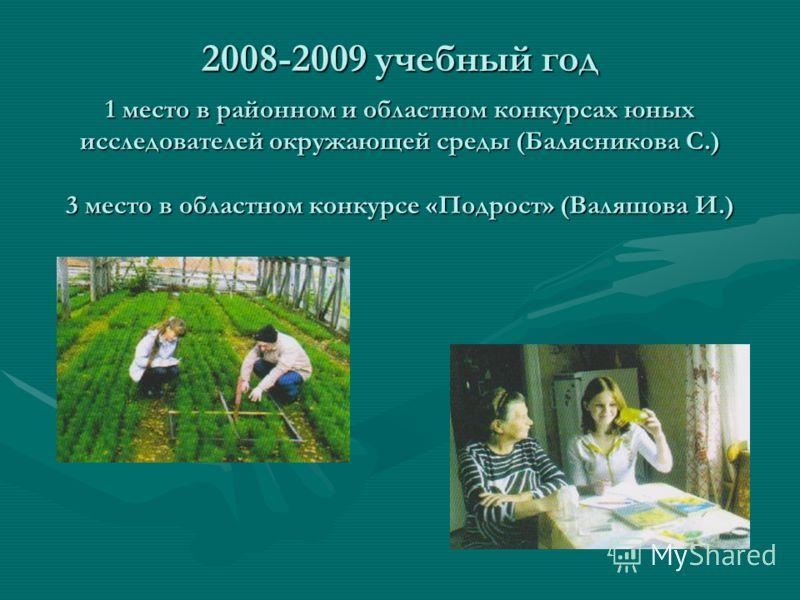 2008-2009 учебный год 1 место в районном и областном конкурсах юных исследователей окружающей среды (Балясникова С.) 3 место в областном конкурсе «Подрост» (Валяшова И.)