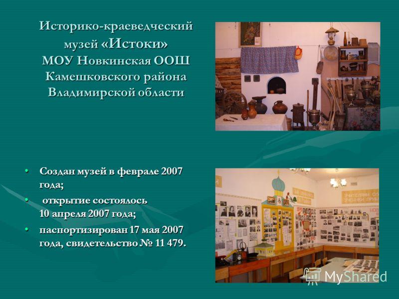 Историко-краеведческий музей «Истоки» МОУ Новкинская ООШ Камешковского района Владимирской области Создан музей в феврале 2007 года;Создан музей в феврале 2007 года; открытие состоялось 10 апреля 2007 года; открытие состоялось 10 апреля 2007 года; па