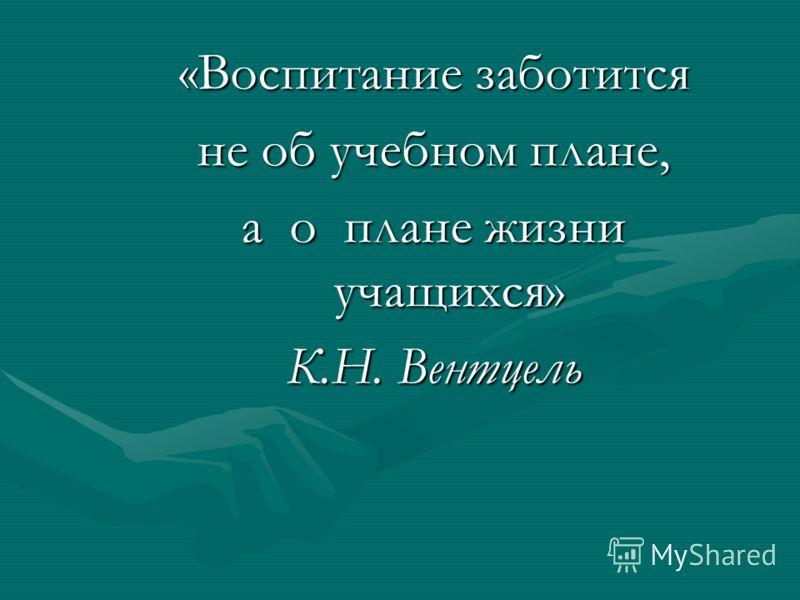 «Воспитание заботится не об учебном плане, а о плане жизни учащихся» К.Н. Вентцель