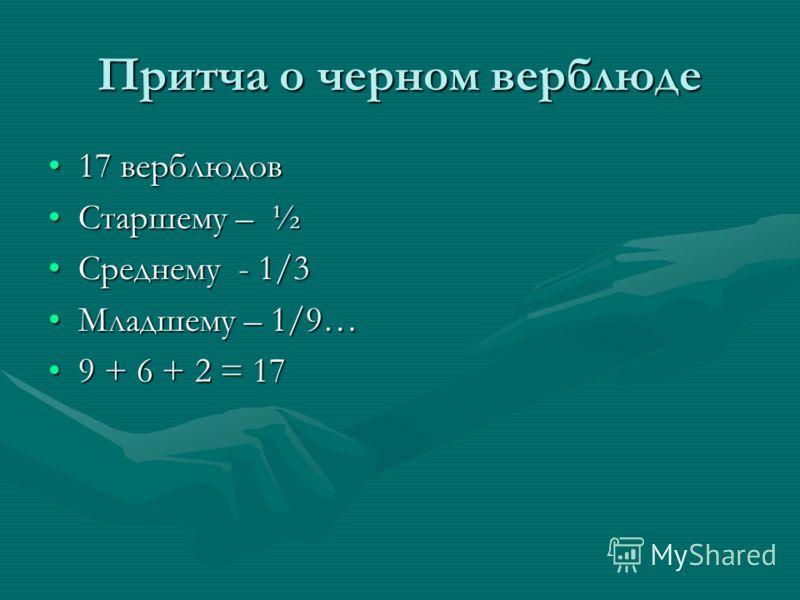 Притча о черном верблюде 17 верблюдов17 верблюдов Старшему – ½Старшему – ½ Среднему - 1/3Среднему - 1/3 Младшему – 1/9…Младшему – 1/9… 9 + 6 + 2 = 179 + 6 + 2 = 17