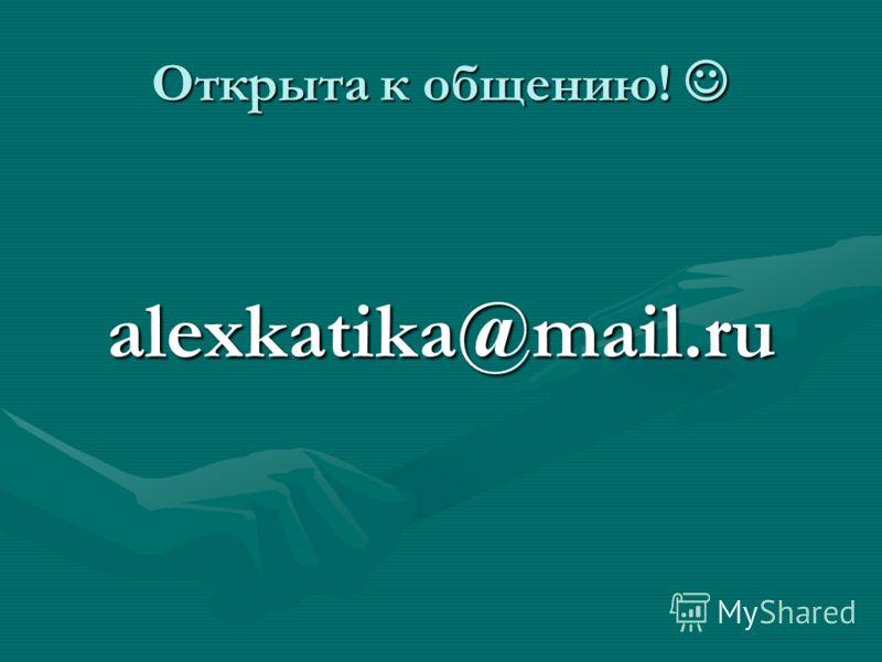 Открыта к общению! Открыта к общению! alexkatika@mail.ru