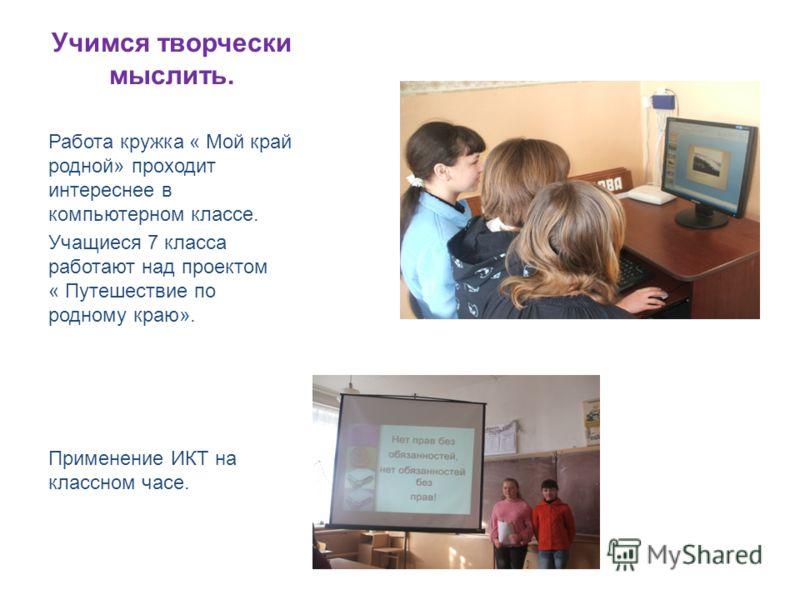 Учимся творчески мыслить. Работа кружка « Мой край родной» проходит интереснее в компьютерном классе. Учащиеся 7 класса работают над проектом « Путешествие по родному краю». Применение ИКТ на классном часе.