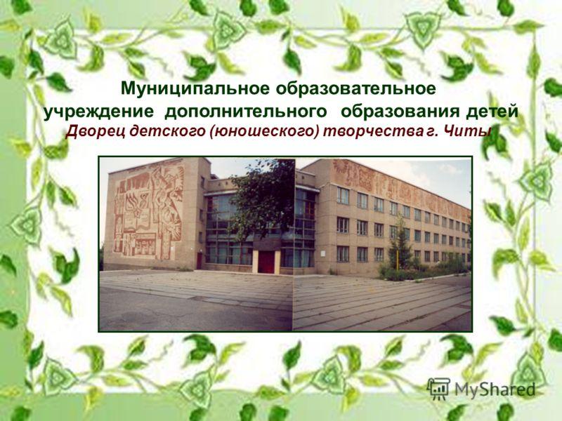 Муниципальное образовательное учреждение дополнительного образования детей Дворец детского (юношеского) творчества г. Читы