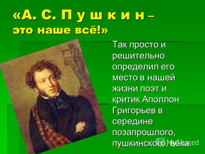 «А. С. П у ш к и н – это наше всё!» Так просто и решительно определил его место в нашей жизни поэт и критик Аполлон Григорьев в середине позапрошлого, пушкинского, века.