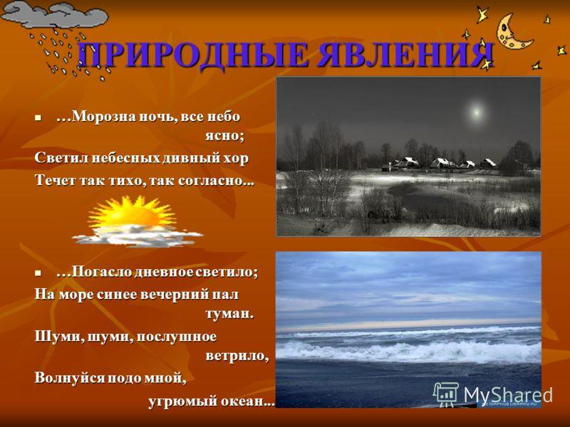 ПРИРОДНЫЕ ЯВЛЕНИЯ …Морозна ночь, все небо ясно; …Морозна ночь, все небо ясно; Светил небесных дивный хор Течет так тихо, так согласно... …Погасло дневное светило; …Погасло дневное светило; На море синее вечерний пал туман. Шуми, шуми, послушное ветри