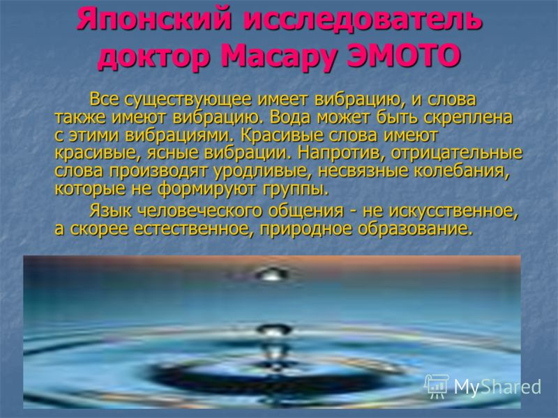 Японский исследователь доктор Масару ЭМОТО Все существующее имеет вибрацию, и слова также имеют вибрацию. Вода может быть скреплена с этими вибрациями. Красивые слова имеют красивые, ясные вибрации. Напротив, отрицательные слова производят уродливые,