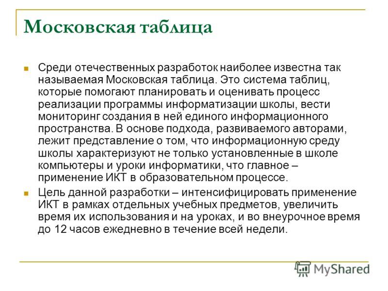 Московская таблица Среди отечественных разработок наиболее известна так называемая Московская таблица. Это система таблиц, которые помогают планировать и оценивать процесс реализации программы информатизации школы, вести мониторинг создания в ней еди