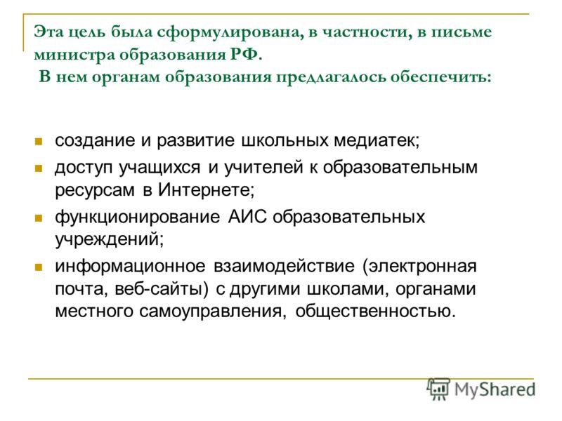 Эта цель была сформулирована, в частности, в письме министра образования РФ. В нем органам образования предлагалось обеспечить: создание и развитие школьных медиатек; доступ учащихся и учителей к образовательным ресурсам в Интернете; функционирование