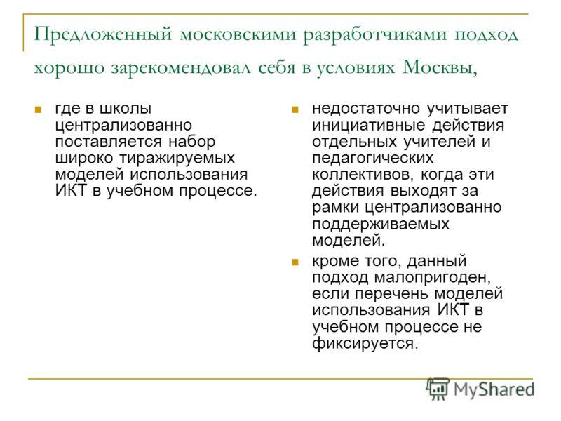 Предложенный московскими разработчиками подход хорошо зарекомендовал себя в условиях Москвы, где в школы централизованно поставляется набор широко тиражируемых моделей использования ИКТ в учебном процессе. недостаточно учитывает инициативные действия