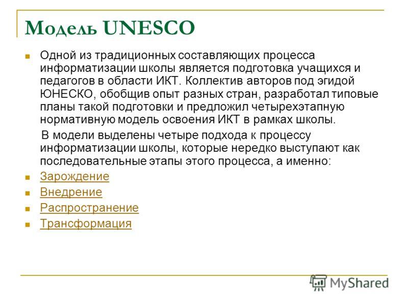 Модель UNESCO Одной из традиционных составляющих процесса информатизации школы является подготовка учащихся и педагогов в области ИКТ. Коллектив авторов под эгидой ЮНЕСКО, обобщив опыт разных стран, разработал типовые планы такой подготовки и предлож