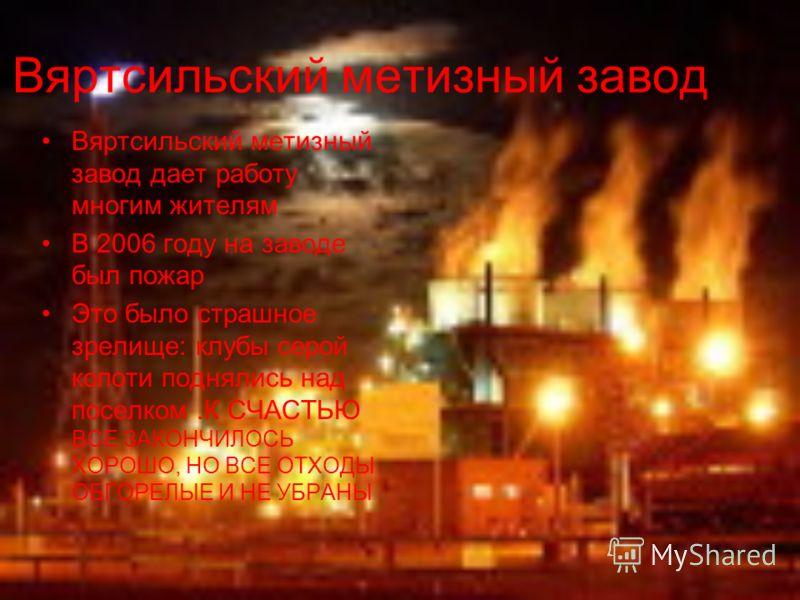Вяртсильский метизный завод Вяртсильский метизный завод дает работу многим жителям В 2006 году на заводе был пожар Это было страшное зрелище: клубы серой копоти поднялись над поселком.К СЧАСТЬЮ ВСЕ ЗАКОНЧИЛОСЬ ХОРОШО, НО ВСЕ ОТХОДЫ ОБГОРЕЛЫЕ И НЕ УБР