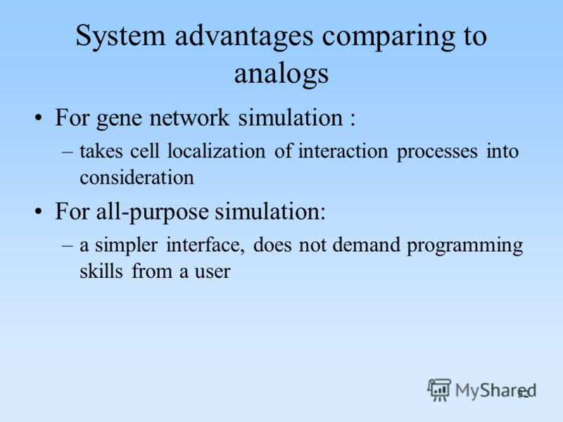 32 System advantages comparing to analogs For gene network simulation : –takes cell localization of interaction processes into consideration For all-purpose simulation: –a simpler interface, does not demand programming skills from a user