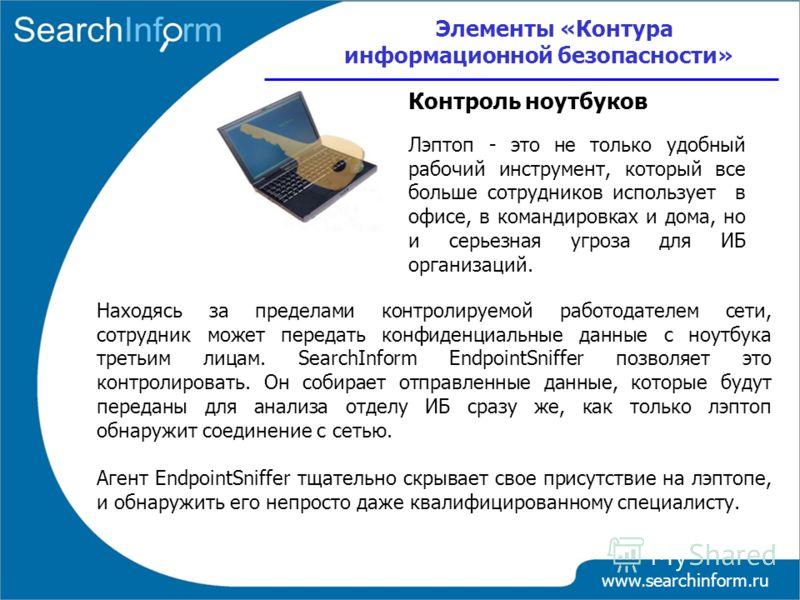 www.searchinform.ru Лэптоп - это не только удобный рабочий инструмент, который все больше сотрудников использует в офисе, в командировках и дома, но и серьезная угроза для ИБ организаций. Элементы «Контура информационной безопасности» Контроль ноутбу