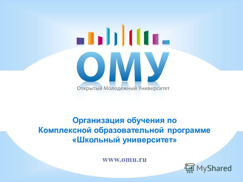 Организация обучения по Комплексной образовательной программе «Школьный университет» www.omu.ru
