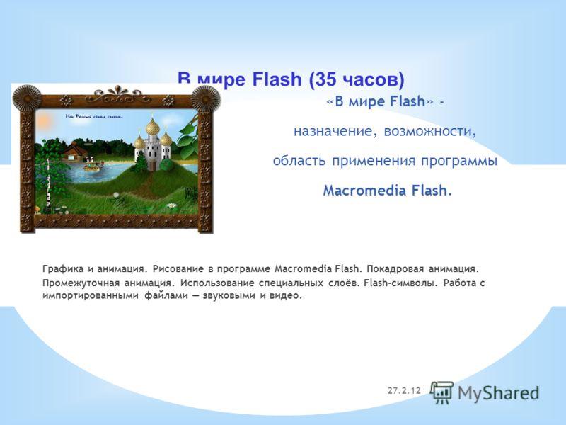 27.2.12 В мире Flash (35 часов) «В мире Flash» - назначение, возможности, область применения программы Macromedia Flash. Графика и анимация. Рисование в программе Macromedia Flash. Покадровая анимация. Промежуточная анимация. Использование специальны