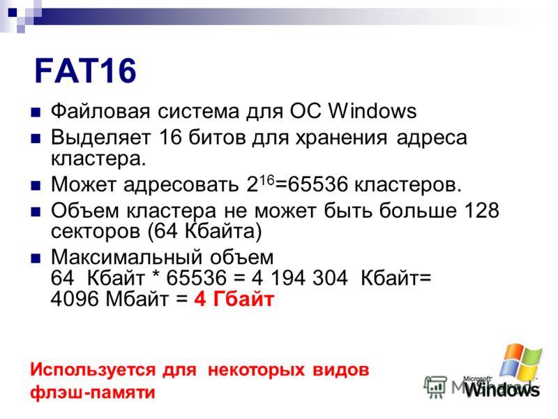 FAT16 Файловая система для ОС Windows Выделяет 16 битов для хранения адреса кластера. Может адресовать 2 16 =65536 кластеров. Объем кластера не может быть больше 128 секторов (64 Кбайта) Максимальный объем 64 Кбайт * 65536 = 4 194 304 Кбайт= 4096 Мба