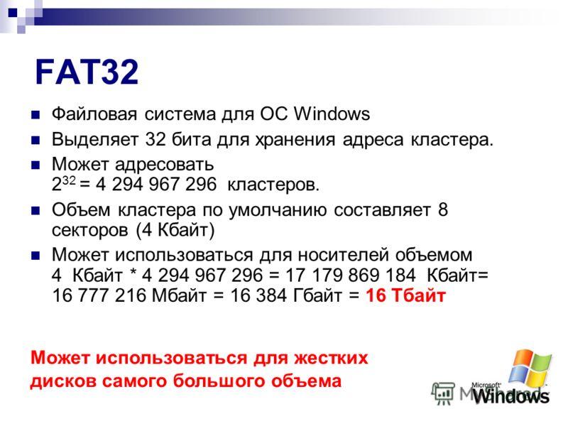 FAT32 Файловая система для ОС Windows Выделяет 32 бита для хранения адреса кластера. Может адресовать 2 32 = 4 294 967 296 кластеров. Объем кластера по умолчанию составляет 8 секторов (4 Кбайт) Может использоваться для носителей объемом 4 Кбайт * 4 2