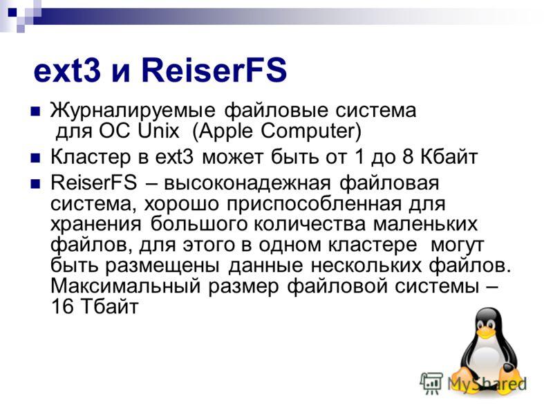 ext3 и ReiserFS Журналируемые файловые система для ОС Unix (Apple Computer) Кластер в ext3 может быть от 1 до 8 Кбайт ReiserFS – высоконадежная файловая система, хорошо приспособленная для хранения большого количества маленьких файлов, для этого в од