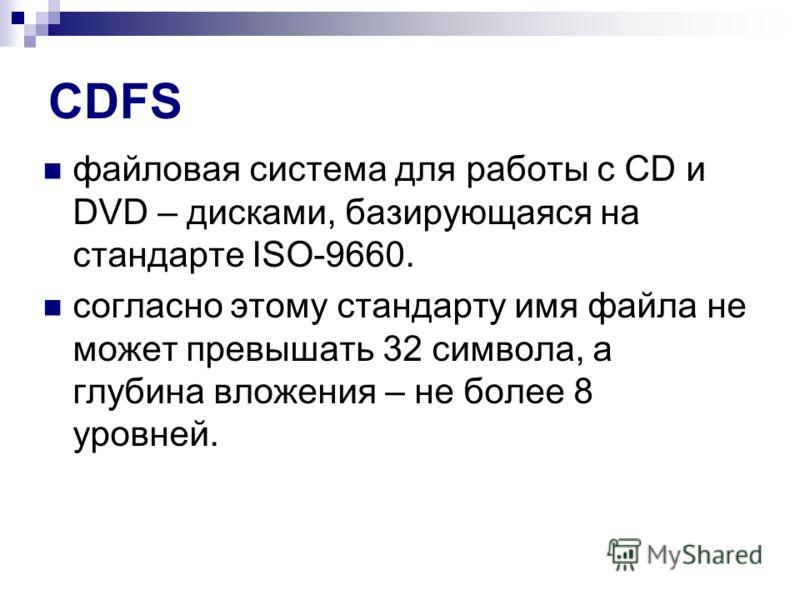 CDFS файловая система для работы с CD и DVD – дисками, базирующаяся на стандарте ISO-9660. согласно этому стандарту имя файла не может превышать 32 символа, а глубина вложения – не более 8 уровней.